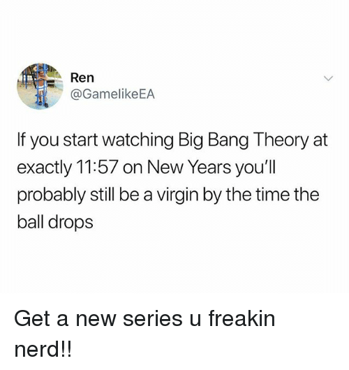 Nerd, Virgin, and Time: Ren  @GamelikeEA  If you start watching Big Bang Theory at  exactly 11:57 on New Years you'll  probably still be a virgin by the time the  ball drops Get a new series u freakin nerd!!