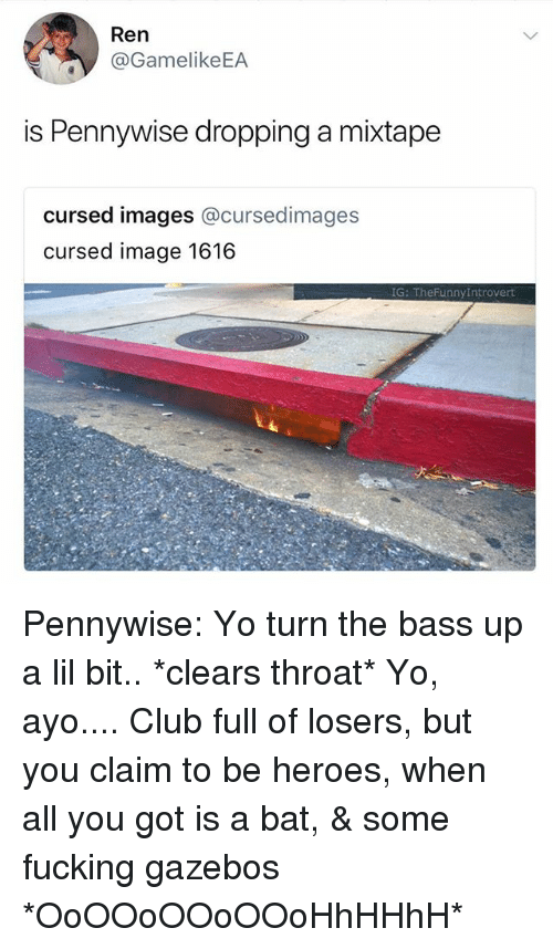 Club, Fucking, and Yo: Ren  @GamelikeEA  is Pennywise dropping a mixtape  cursed images @cursedimages  cursed image 1616  G: TheFunnyIntrovert Pennywise: Yo turn the bass up a lil bit.. *clears throat* Yo, ayo.... Club full of losers, but you claim to be heroes, when all you got is a bat, & some fucking gazebos *OoOOoOOoOOoHhHHhH*‬