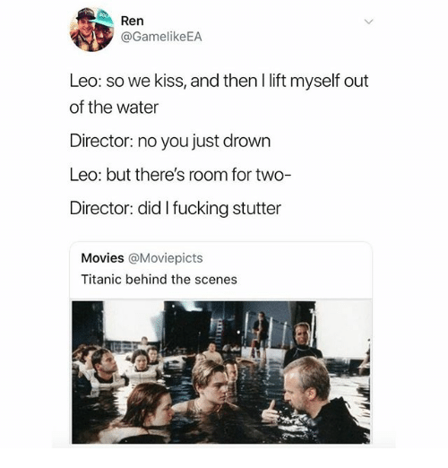 Fucking, Memes, and Movies: Ren  @GamelikeEA  Leo: so we kiss, and then I lift myself out  of the water  Director: no you just drown  Leo: but there's room for two-  Director: did I fucking stutter  Movies @Moviepicts  Titanic behind the scenes