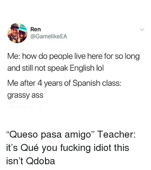 """Ass, Fucking, and Lol: Ren  @GamelikeEA  Me: how do people live here for so long  and still not speak English lol  Me after 4 years of Spanish class:  grassy ass """"Queso pasa amigo"""" Teacher: it's Qué you fucking idiot this isn't Qdoba"""