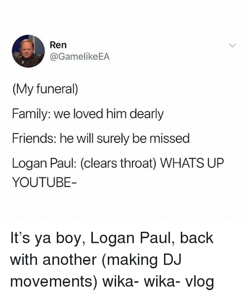 Family, Friends, and youtube.com: Ren  @GamelikeEA  (My funeral)  Family: we loved him dearly  Friends: he will surely be missed  Logan Paul: (clears throat) WHATS UP  YOUTUBE It's ya boy, Logan Paul, back with another (making DJ movements) wika- wika- vlog