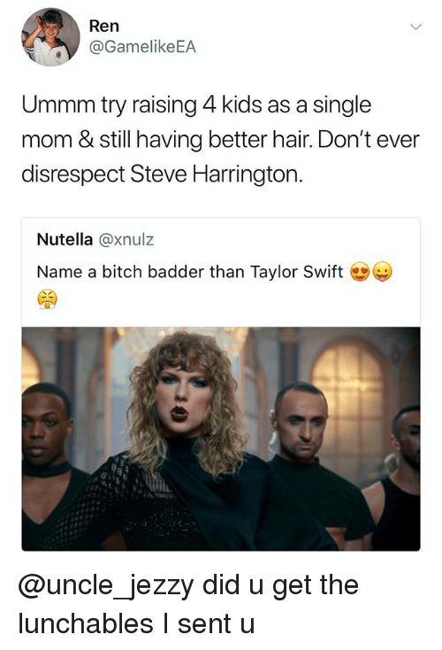 Bitch, Taylor Swift, and Hair: Ren  @GamelikeEA  Ummm try raising 4 kids as a single  mom & still having better hair. Don't ever  disrespect Steve Harrington.  Nutella @xnulz  Name a bitch badder than Taylor Swift @uncle_jezzy did u get the lunchables I sent u