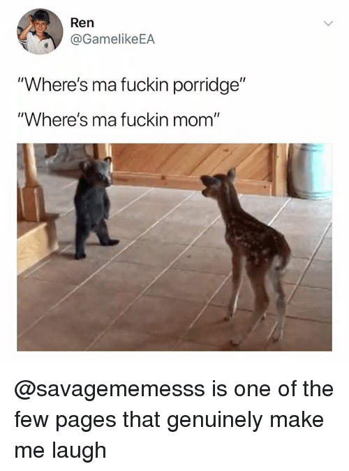 """Dank Memes, Mom, and Pages: Ren  @GamelikeEA  """"Where's ma fuckin porridge""""  """"Where's ma fuckin mom"""" @savagememesss is one of the few pages that genuinely make me laugh"""