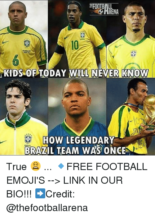 Football, Memes, and True: RENA  10  KIDS OF TODAY WILL NEVER KNOW  HOW LEGENDARY  BRAZIL TEAM WAS ONCE  BRASL True 😩 ... 🔹FREE FOOTBALL EMOJI'S --> LINK IN OUR BIO!!! ➡️Credit: @thefootballarena
