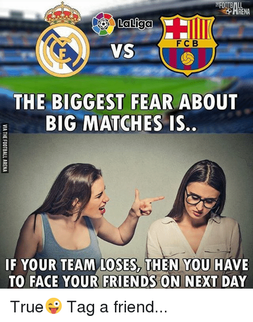 Friends, Memes, and True: RENA  F C B  VS  THE BIGGEST FEAR ABOUT  BIG MATCHES IS  IF YOUR TEAM LOSES, THEN YOU HAVE  TO FACE YOUR FRIENDS ON NEXT DAY True😜 Tag a friend...