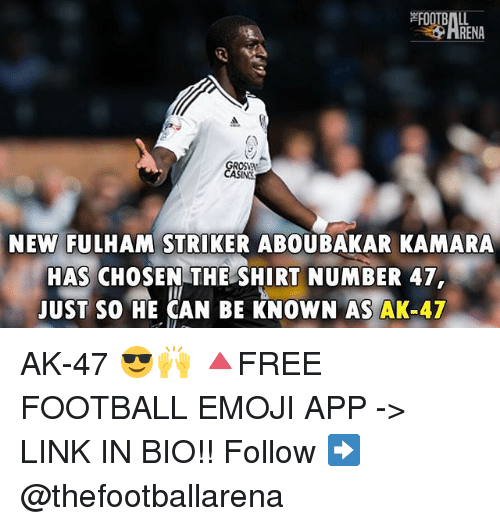 Emoji, Football, and Memes: RENA  NEW FULHAM STRIKER ABOUBAKAR KAMARA  HAS CHOSEN THE SHIRT NUMBER 47  UST SO HE CAN BE KNOWN AS AK-47 AK-47 😎🙌 🔺FREE FOOTBALL EMOJI APP -> LINK IN BIO!! Follow ➡️ @thefootballarena