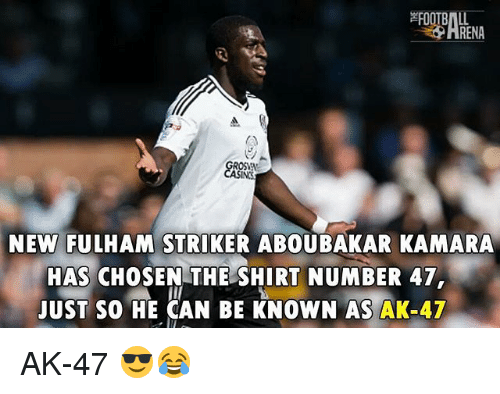 Memes, Ak-47, and 🤖: RENA  NEW FULHAM STRIKER ABOUBAKAR KAMARA  HAS CHOSEN THE SHIRT NUMBER 47  JUST SO HE CAN BE KNOWN AS AK-47 AK-47 😎😂