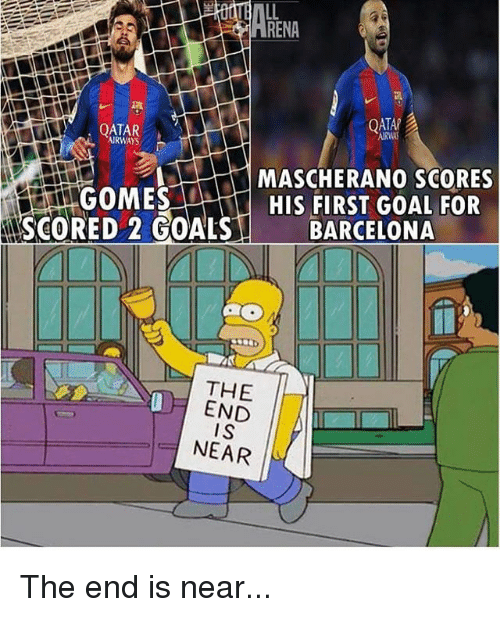 Barcelona, Goals, and Memes: RENA  QTANA  QATAR  AIRWAYS  MASCHERANO SCORES  GOMES  HIS FIRST GOAL FOR  SCORED 2 GOALS  BARCELONA  THE  END  IS  NEAR The end is near...