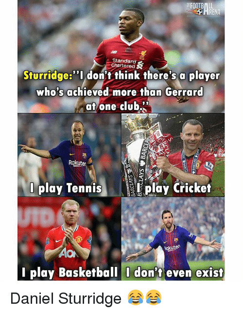 "Basketball, Club, and Memes: RENA  Standard  Chartered  Sturridge:""I don't think there's a player  who's achieved more than Gerrard  atone club.  Rakuten  0 play Tenisplay Cricket  Rakuten  AO  I play Basketball I don't even exist Daniel Sturridge 😂😂"