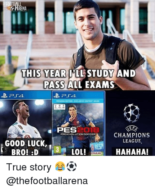 Lol, Memes, and True: RENA  THIS YEAR  PLLSTUDY AND  PASS ALL EXAMS  REMIUM EDITION EXCLUSIVE CONTENT INsIDE  匤접  PES  CHAMPIONS  LEAGUE  PRO EVOLUTION S0CCER  GOOD LUCK,  LOL!  HAHAHA!  ONAMI True story 😂⚽️ @thefootballarena