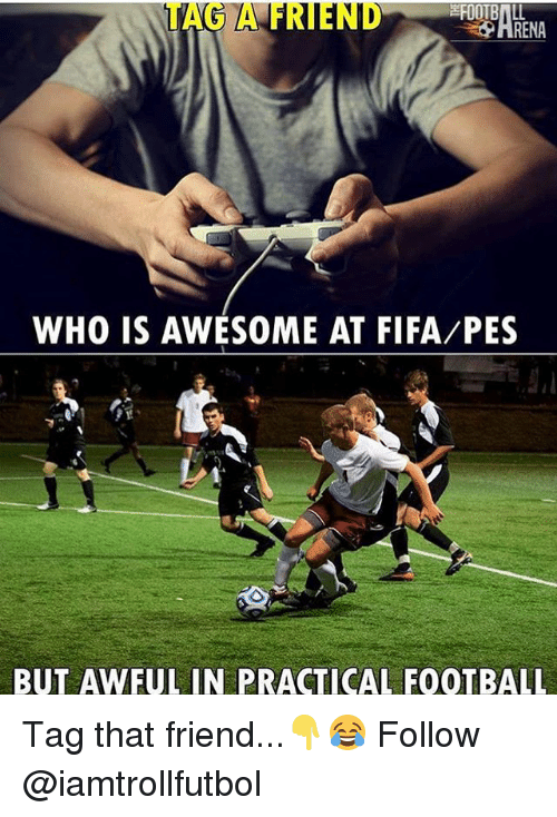 Fifa, Football, and Memes: RENA  WHO IS AWESOME AT FIFA PES  BUT AWFUL IN PRACTICAL FOOTBALL Tag that friend...👇😂 Follow @iamtrollfutbol