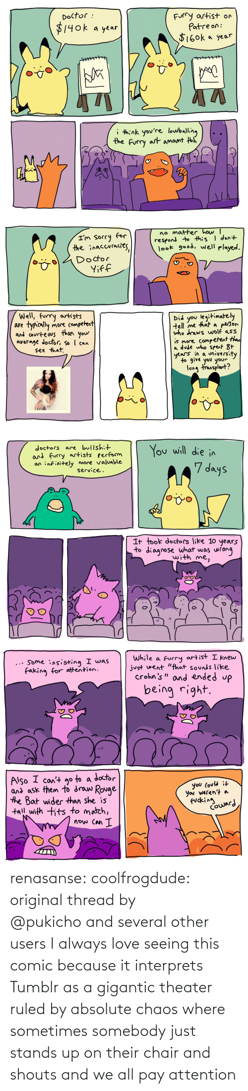 Doctor, Love, and Tumblr: renasanse:  coolfrogdude: original thread by @pukichoand several other users I always love seeing this comic because it interprets Tumblr as a gigantic theater ruled by absolute chaos where sometimes somebody just stands up on their chair and shouts and we all pay attention