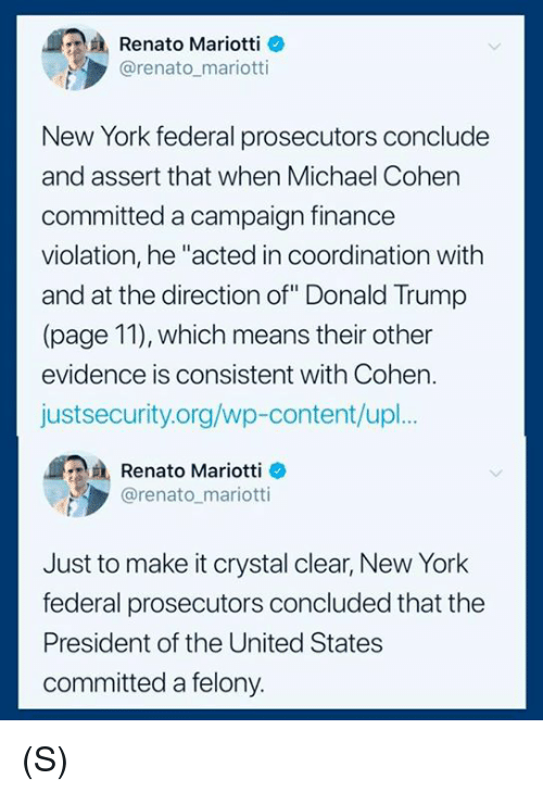"Donald Trump, Finance, and New York: Renato Mariotti o  @renato mariotti  New York federal prosecutors conclude  and assert that when Michael Cohen  committed a campaign finance  violation, he ""acted in coordination with  and at the direction of"" Donald Trump  (page 11), which means their other  evidence is consistent with Cohen.  justsecurity.org/wp-content/upl.  Renato Mariotti e  @renato mariotti  Just to make it crystal clear, New York  federal prosecutors concluded that the  President of the United States  committed a felony. (S)"