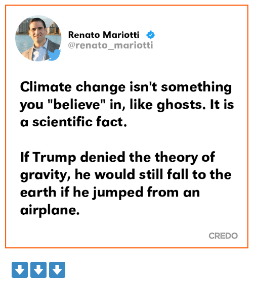 "Fall, Airplane, and Earth: Renato Mariotti  @renato_mariotti  Climate change isn't something  you ""believe"" in, like ghosts. It is  a scientific fact.  If Trump denied the theory of  gravity, he would still fall to the  earth if he jumped from an  airplane.  CREDO ⬇️⬇️⬇️"