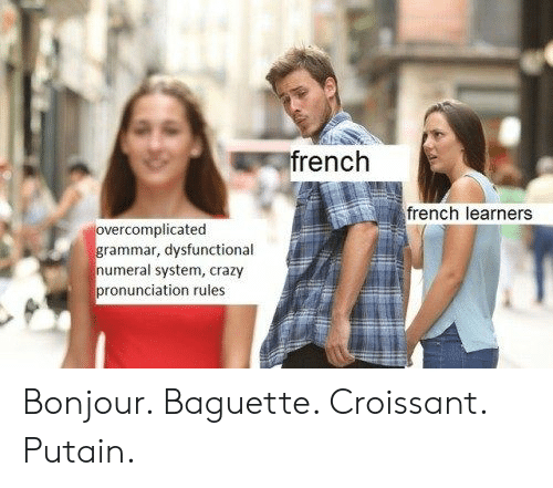Crazy, French, and Croissant: rench  french learners  rcomplicated  rammar, dysfunctional  numeral system, crazy  pronunciation rules Bonjour. Baguette. Croissant. Putain.