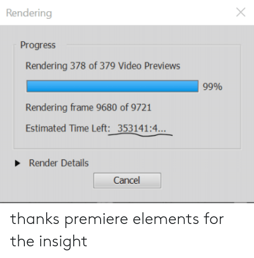 Time, Video, and Elements: Rendering  Progress  Rendering 378 of 379 Video Previews  99%  Rendering frame 9680 of 9721  Estimated Time Left: 353141:4...  Render Details  Cancel thanks premiere elements for the insight