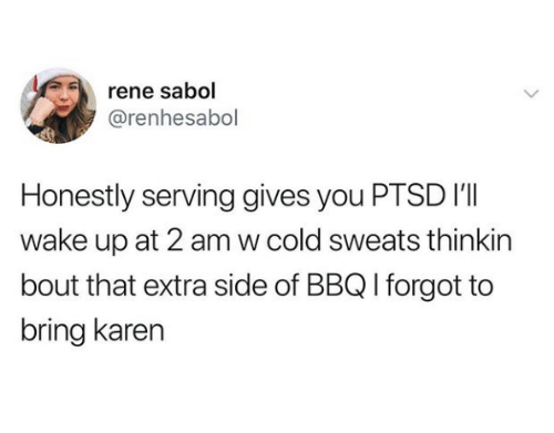 Cold, Ptsd, and Wake: rene sabol  @renhesabol  Honestly serving gives you PTSD I'I  wake up at 2 am w cold sweats thinkin  bout that extra side of BBQ I forgot to  bring karen