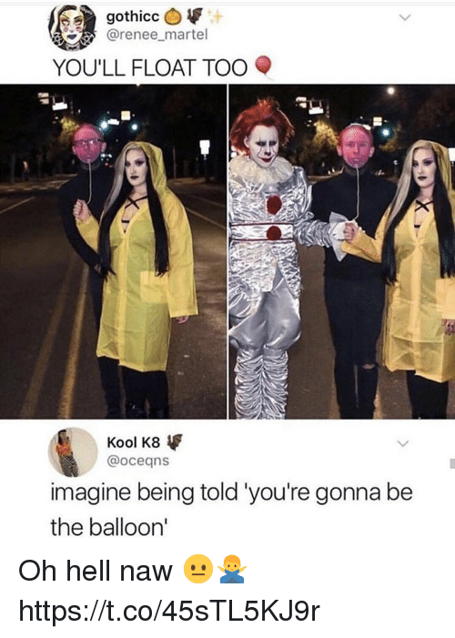 Hell, Imagine, and Oceans: @renee_martel  YOU'LL FLOAT TOO  Kool K8  @oceans  imagine being told 'you're gonna be  the balloon' Oh hell naw 😐🙅♂️ https://t.co/45sTL5KJ9r
