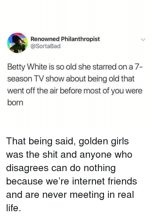 Betty White, Friends, and Funny: Renowned Philanthropist  @SortaBad  Betty White is so old she starred on a 7-  season TV show about being old that  went off the air before most of you were  born That being said, golden girls was the shit and anyone who disagrees can do nothing because we're internet friends and are never meeting in real life.