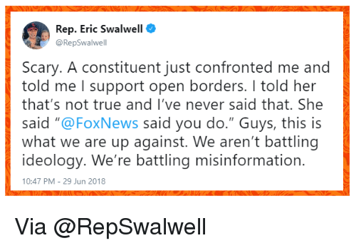 "True, Foxnews, and Ideology: Rep. Eric Swalwell  @RepSwalwell  Scary. A constituent just confronted me and  told me I support open borders. I told her  that's not true and I've never said that. She  said ""@FoxNews said you do."" Guys, this is  what we are up against. We aren't battling  ideology. We're battling misinformation.  10:47 PM - 29 Jun 2018 Via @RepSwalwell"