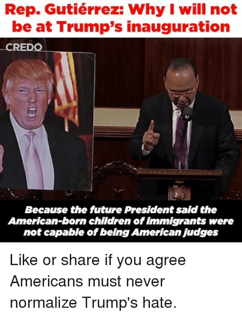 Memes, Immigration, and 🤖: Rep. Gutiérrez: Why I will not  be at Trump's inauguration  CREDO  Because the future President said the  American-born children of immigrants were  not capable of being American Judges Like or share if you agree Americans must never normalize Trump's hate.
