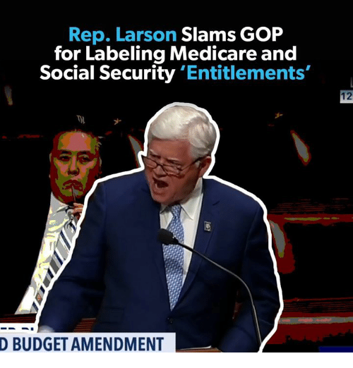 Budget, Medicare, and Social Security: Rep, Larson Slams GOP  for Labeling Medicare and  Social Security 'Entitlements'  12  ナ  D BUDGET AMENDMENT