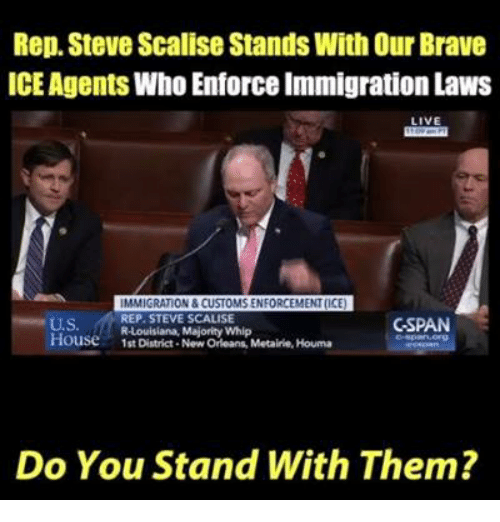 Memes, Whip, and Brave: Rep. Steve Scalise Stands With Our Brave  ICE Agents Who Enforce Immigration Laws  LIVE  IMMIGRATION & CUSTOMS ENFORCEMENT(ICE  REP. STEVE SCALISE  R-Louisiana, Majority Whip  CSPAN  U.S.  House1st District- New Orleans, Metairie, Houma  Do You Stand With Them?
