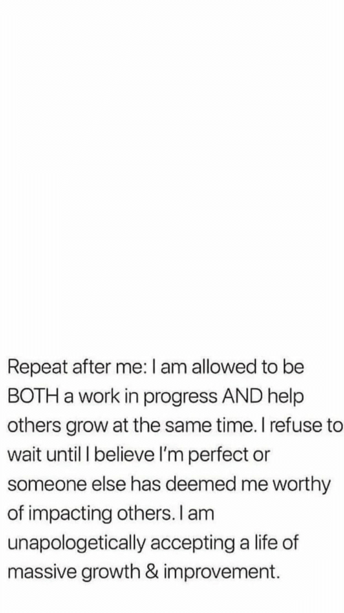 Life, Work, and Help: Repeat after me: I am allowed to be  BOTH a work in progress AND help  others grow at the same time. I refuse to  wait until I believe I'm perfect or  someone else has deemed me worthy  of impacting others. I am  unapologetically accepting a life of  massive growth & improvement.