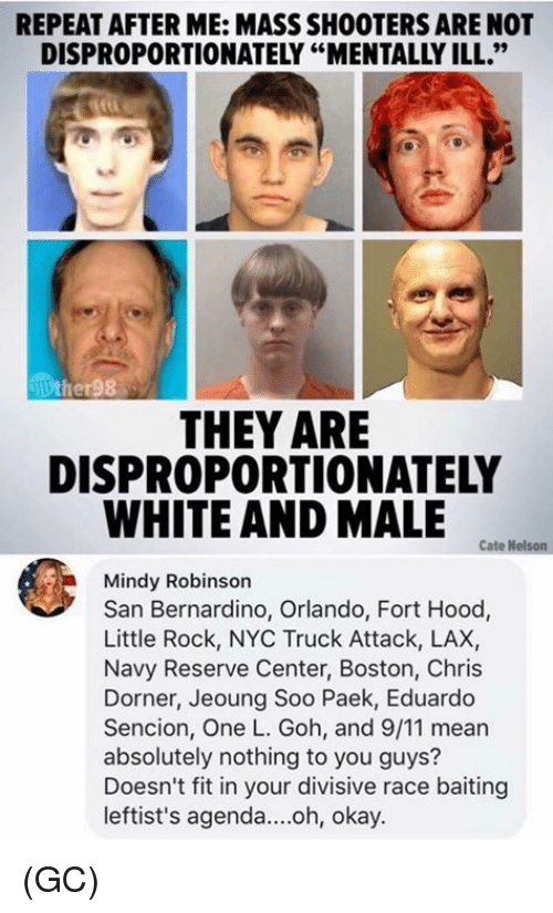 """9/11, Memes, and Shooters: REPEAT AFTER ME: MASS SHOOTERS ARE NOT  DISPROPORTIONATELY """"MENTALLY ILL.""""  THEY ARE  DISPROPORTIONATELY  WHITE AND MALE  Cate Nelson  Mindy Robinson  San Bernardino, Orlando, Fort Hood,  Little Rock, NYC Truck Attack, LAX,  Navy Reserve Center, Boston, Chris  Dorner, Jeoung Soo Paek, Eduardo  Sencion, One L. Goh, and 9/11 mear  absolutely nothing to you guys?  Doesn't fit in your divisive race baiting  leftist's agenda....oh, okay. (GC)"""