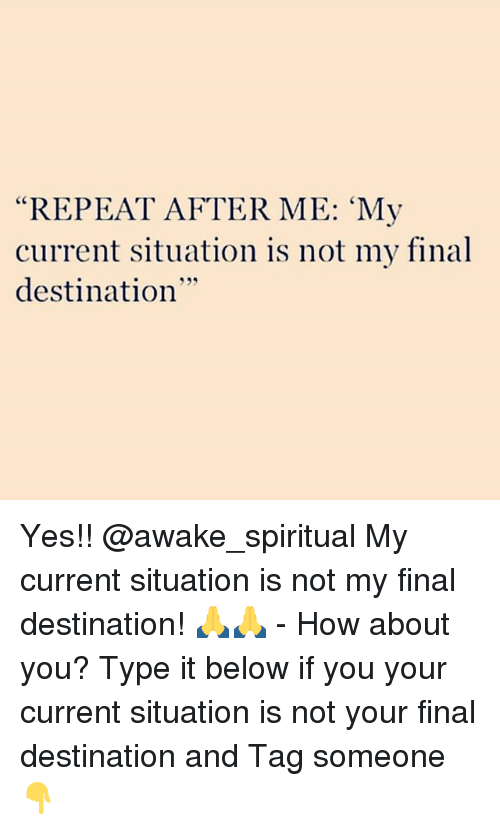 """Memes, Tag Someone, and Final Destination: """"REPEAT AFTER ME: 'My  current situation is not my final  destination  35 Yes!! @awake_spiritual My current situation is not my final destination! 🙏🙏 - How about you? Type it below if you your current situation is not your final destination and Tag someone 👇"""