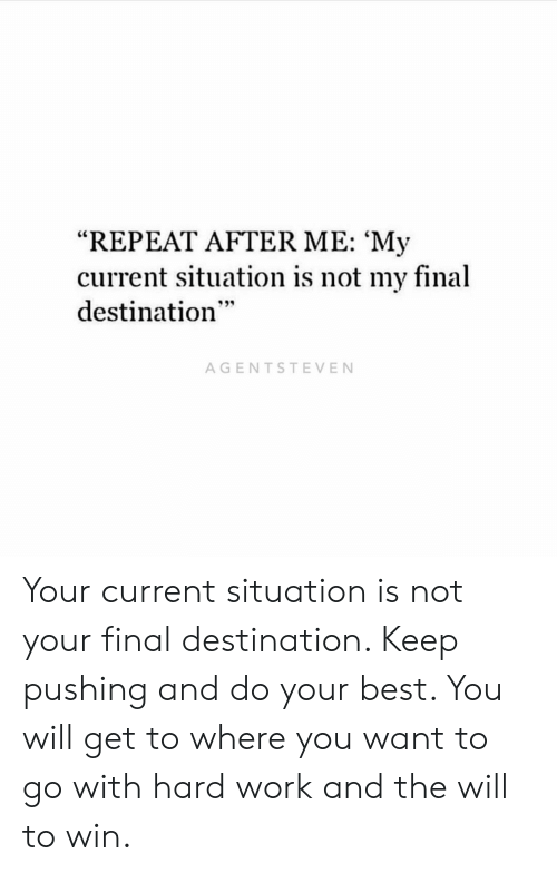 "Memes, Work, and Best: ""REPEAT AFTER ME: 'My  current situation is not my final  destination  AGENTSTEVEN Your current situation is not your final destination. Keep pushing and do your best. You will get to where you want to go with hard work and the will to win."