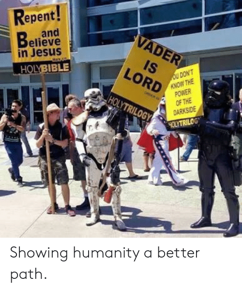 Jesus, Power, and Humanity: Repent!  and  Believe  in Jesus  VADER  IS  oU DON'T  KNOW THE  POWER  OF THE  DARKSIDE  LORD  HOLYBIBLE  oR  HOLYTRILOGY  4OLYTRILOGT Showing humanity a better path.