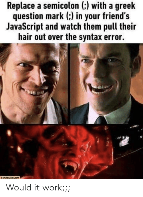 Friends, Work, and Hair: Replace a semicolon (:) with a greelk  question mark ) in your friend's  JavaScript and watch them pull their  hair out over the syntax error. Would it work;;;