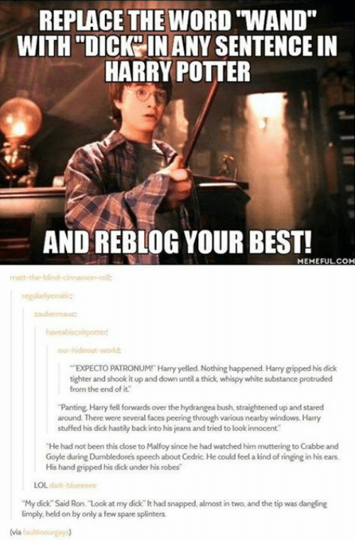 "Harry Potter, Lol, and Memes: REPLACE THE WORD ""WAND""  WITH ""DICKY IN ANY SENTENCE IN  HARRY POTTER  AND REBLOG YOUR BEST!  MEMEFUL.COM  regularlyerratic  ur hideout world  EXPECTO PATRONUMI Harry yelled. Nothing happened. Harry gripped his dick  tighter and shook it up and down until a thick whispy white substance protruded  from the end of it.  ""Panting Harry fell forwards over the hydrangea bush, straightened up and stared  around. There were several faces peering through various nearby windows. Harry  stuffed his dick hastily back into his jeans and tried to look innocent  He had not been this close to Malfoy since he had watched him muttering to Crabbe and  Goyle during Dumbledores speech about Cedric. He could feel a kind of ringing in his ears  His hand gripped his dick under his robes  LOL dark-blueenee  ""My dick Said Ron. Look at my dick lt had snapped, almost in two, and the tip was dangling  limply held on by only a few spare splinters  (via faultinourgay"
