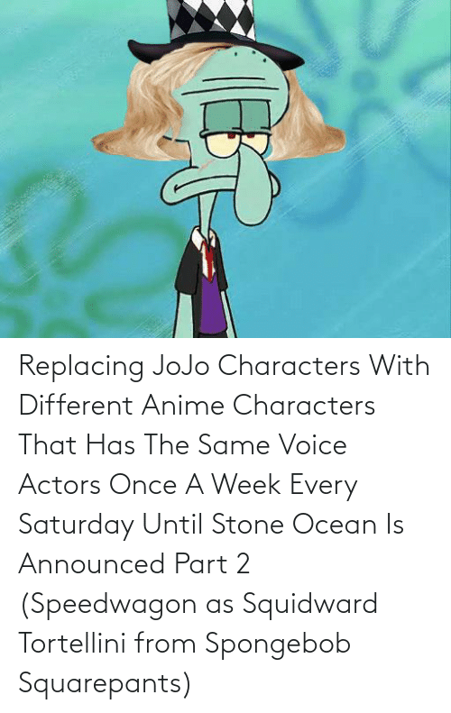Anime, SpongeBob, and Squidward: Replacing JoJo Characters With Different Anime Characters That Has The Same Voice Actors Once A Week Every Saturday Until Stone Ocean Is Announced Part 2 (Speedwagon as Squidward Tortellini from Spongebob Squarepants)