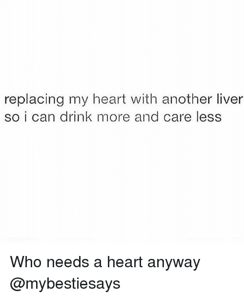 Heart, Girl Memes, and Another: replacing my heart with another liver  so i can drink more and care less Who needs a heart anyway @mybestiesays