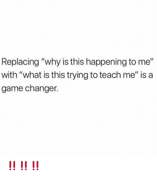 """Memes, Game, and Game Changer: Replacing """"why is this happening to me""""  with """"what is this trying to teach me"""" is a  game changer. ‼️‼️‼️"""