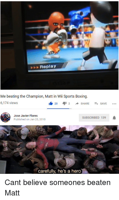 Boxing, Sports, and Hero: Replay  Me beating the Champion, Matt in Wii Sports Boxing  6,174 views  I 20 aji 2 ◆ SHARE -+ SAVE  Jose Javier Flores  Published on Jan 25, 2010  SUBSCRIBED 139  carefully, he's a hero Cant believe someones beaten Matt
