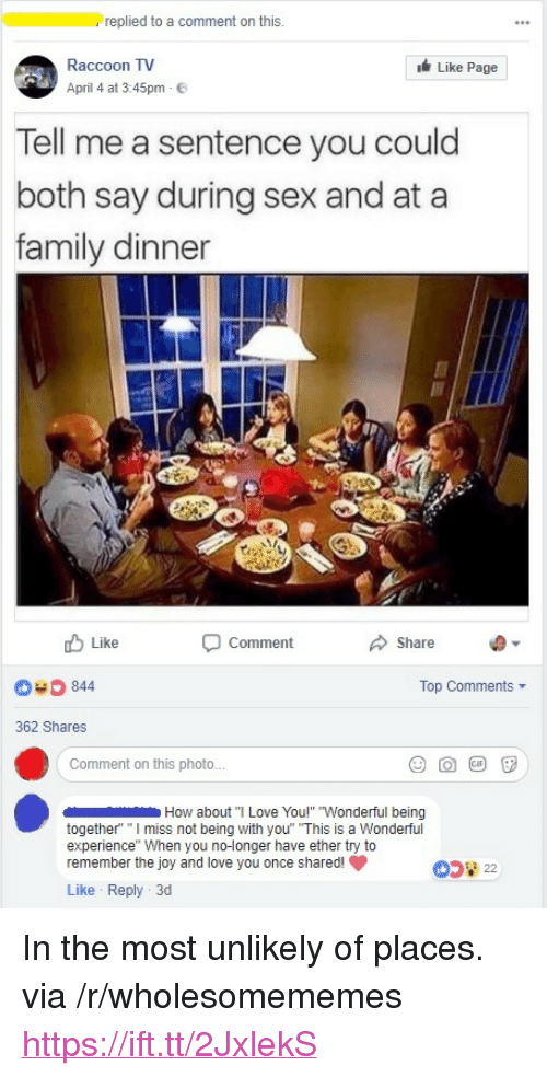 """Ether, Family, and Love: replied to a comment on this.  Raccoon TV  April 4 at 3:45pm E  Like Page  Tell me a sentence you could  both say during sex and at a  family dinner  Like  Comment  Share  040 844  Top Comments ▼  362 Shares  Comment on this photo...  How about""""I Love You!"""" """"Wonderful being  together"""" """" ss not being with you"""" """"This is a Wonderful  experience"""" When you no-longer have ether try to  remember the joy and love you once shared!  Like Reply 3d <p>In the most unlikely of places. via /r/wholesomememes <a href=""""https://ift.tt/2JxlekS"""">https://ift.tt/2JxlekS</a></p>"""