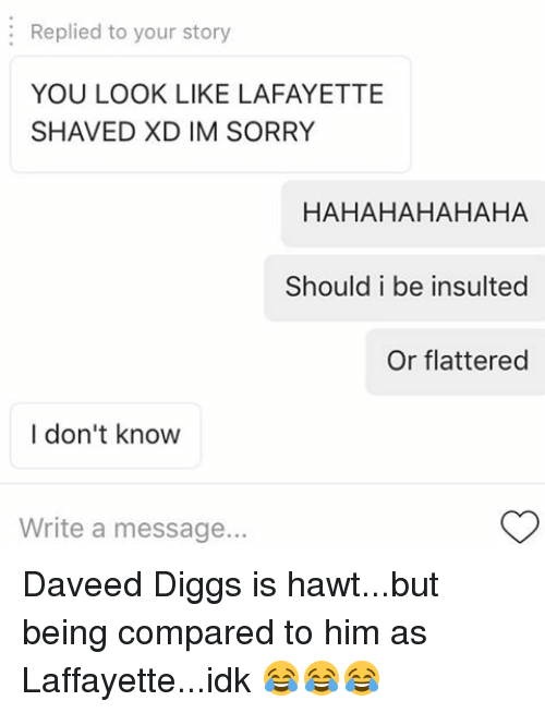 Replied to Your Story YOU LOOK LIKE LAFAYETTE SHAVED XD IM SORRY