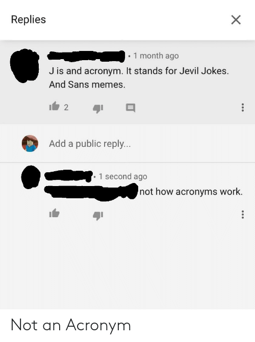 Facepalm, Memes, and Work: Replies  1 month ago  J is and acronym. It stands for Jevil Jokes.  And Sans memes.  Add a public reply...  1 second ago  not how acronyms work Not an Acronym