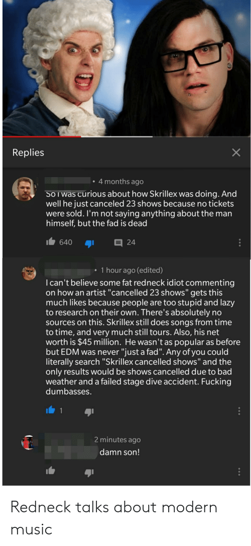 "Bad, Fucking, and Lazy: Replies  4 months ago  SoIwas curious about how Skrillex was doing. And  well he just canceled 23 shows because no tickets  were sold. I'm not saying anything about the man  himself, but the fad is dead  640 24  1 hour ago (edited)  I can't believe some fat redneck idiot commenting  on how an artist ""cancelled 23 shows"" gets this  much likes because people are too stupid and lazy  to research on their own. There's absolutely no  sources on this. Skrillex still does songs from time  to time, and very much still tours. Also, his net  worth is $45 million. He wasn't as popular as before  but EDM was never ""just a fad"". Any of you could  literally search ""Skrillex cancelled shows"" and the  only results would be shows cancelled due to bad  weather and a failed stage dive accident. Fucking  dumbasses.  2 minutes ago  damn son! Redneck talks about modern music"