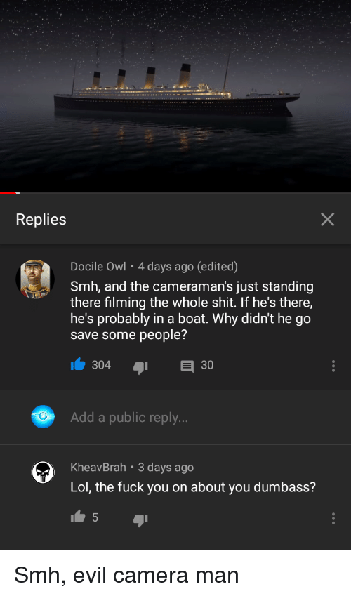 Fuck You, Lol, and Shit: Replies  Docile Owl- 4 days ago (edited)  Smh, and the cameraman's just standing  there filming the whole shit. If he's there,  he's probably in a boat. Why didn't he go  save some people?  Add a public reply  KheavBrah 3 days ago  Lol, the fuck you on about you dumbass?