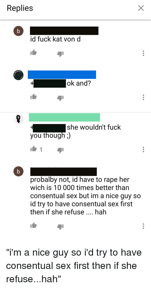 Fuck You, Sex, and Fuck: Replies  id fuck kat vond  ok and?  2  she wouldn't fuck  you though;  probalby not, id have to rape her  wich is 10 000 times better tharn  consentual sex but im a nice guy so  id try to have consentual sex first  then if she refuse.. hah