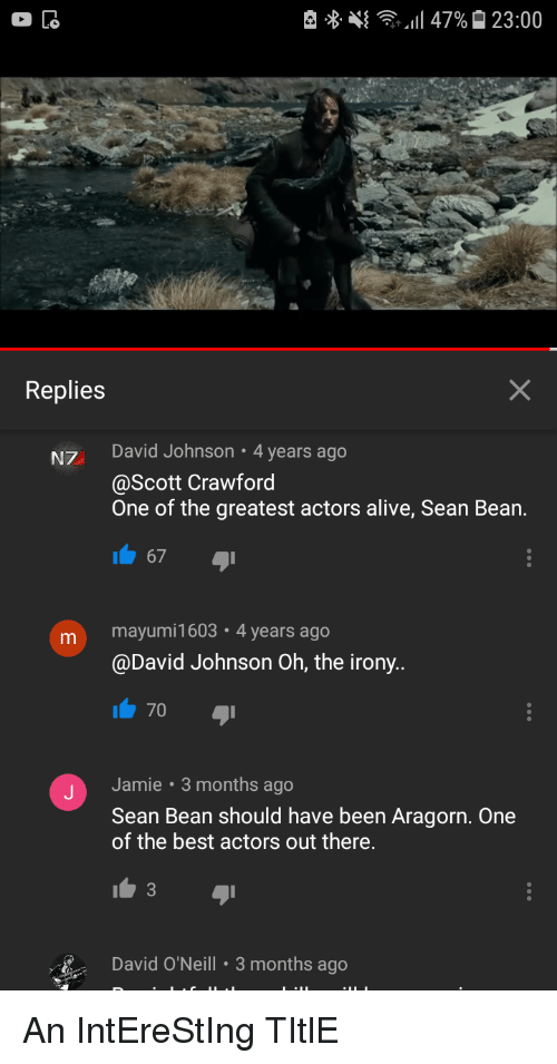Alive, Sean Bean, and Best: Replies  NZ David Johnson 4 years ago  @Scott Crawford  One of the greatest actors alive, Sean Bean.  67  m mayumi1603 4 years ago  @David Johnson Oh, the irony..  70  Jamie 3 months ago  Sean Bean should have been Aragorn. One  of the best actors out there.  3  David O'Neill 3 months ago