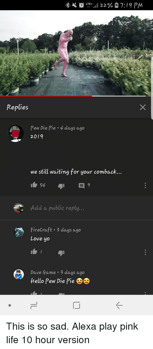 Life, Love, and Yo: Replies  Pew Die Pie  2019  days ago  we still waiting for your comback...  Add a public reply..  POPO  Firecraft . 3 days ago  Love yo  Dave Game 3 days ago  tello Pew Pie Pie 9e  K-