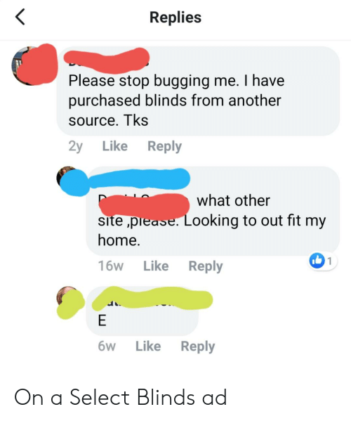 Home, Oldpeoplefacebook, and Another: Replies  Please stop bugging me. I have  purchased blinds from another  source. Tks  2y Like Reply  what other  site ,prease. Looking to out fit my  home.  16W Like Reply  6W Like Reply On a Select Blinds ad