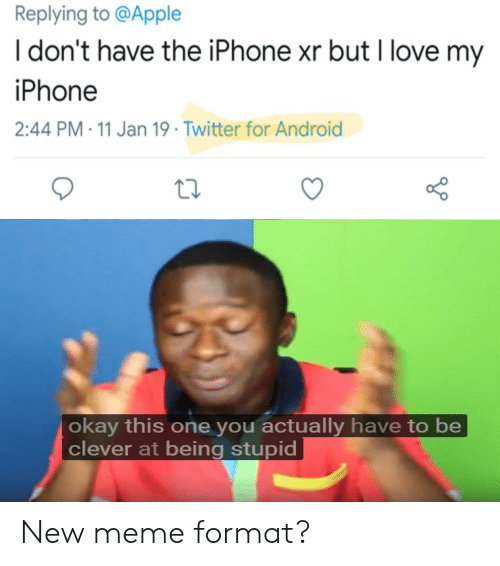 Android, Apple, and Iphone: Replying to @Apple  I don't have the iPhone xr but I love my  iPhone  2:44 PM-11 Jan 19 Twitter for Android  or o  okay this one you actually have to be  clever at being stupid New meme format?