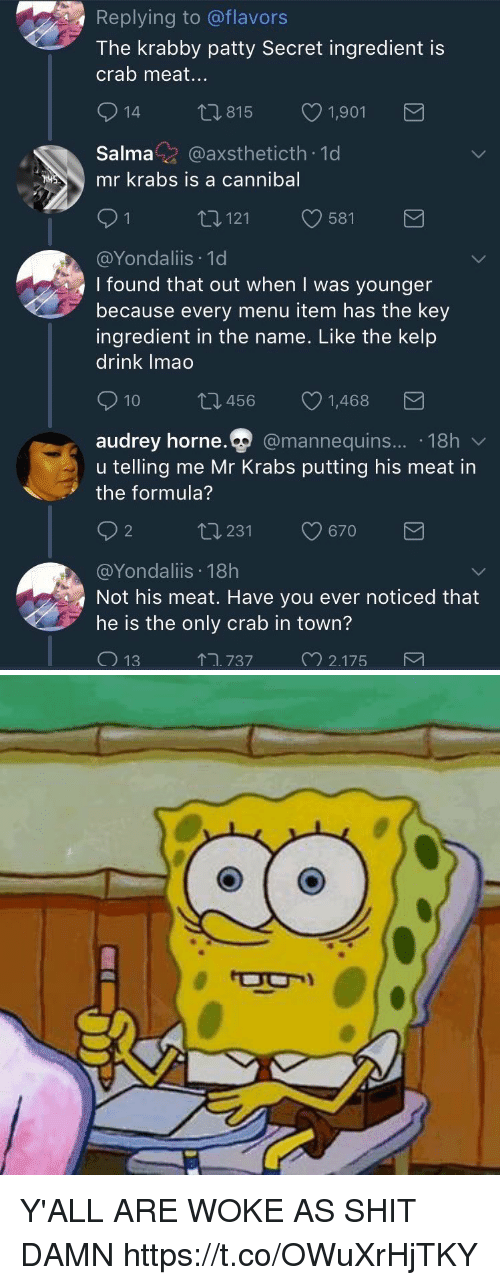 Mr. Krabs, Shit, and Krabby Patty: Replying to @flavors  The krabby patty Secret ingredient is  crab meat...  815  1,901  Salma@axstheticth 1d  mr krabs is a cannibal  121  581  @Yondaliis 1d  I found that out when I was younger  because every menu item has the key  ingredient in the name. Like the kelp  drink Imao  10 t 456 1,468  audrey horne.Q  @mannequins.... 18h  udrev horne  u telling me Mr Krabs putting his meat in  the formula?  2  ロ231  9670  @Yondaliis 18h  Not his meat. Have you ever noticed that  he is the only crab in town?  ↑ユ737  2175 Y'ALL ARE WOKE AS SHIT DAMN https://t.co/OWuXrHjTKY