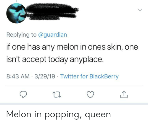 Replying to if One Has Any Melon in Ones Skin One Isn't